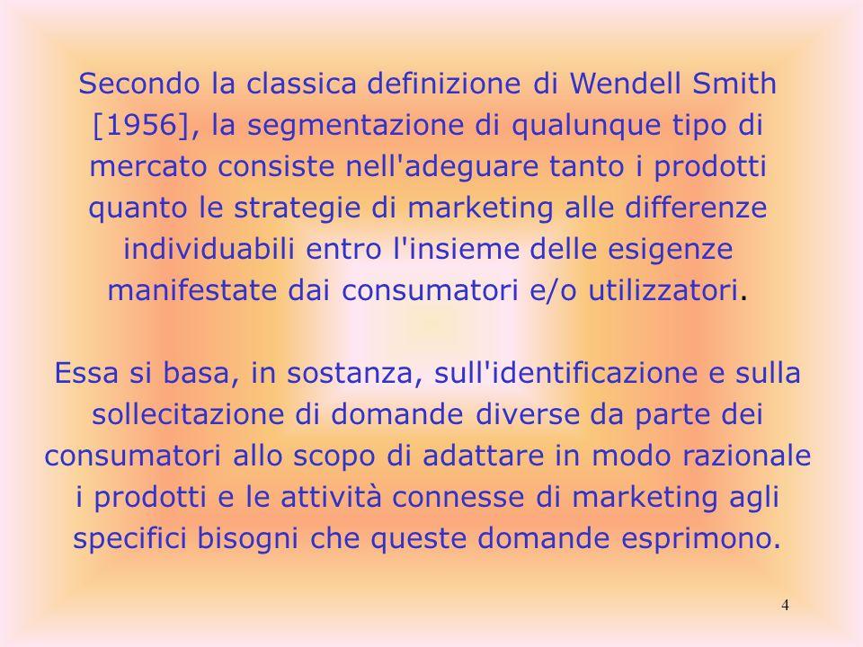 Secondo la classica definizione di Wendell Smith [1956], la segmentazione di qualunque tipo di mercato consiste nell adeguare tanto i prodotti quanto le strategie di marketing alle differenze individuabili entro l insieme delle esigenze manifestate dai consumatori e/o utilizzatori.